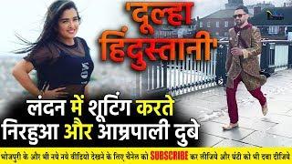 Dulha Hindustani 'दूल्हा हिंदुस्तानी' की शूटिंग करने लंदन पहुंचे #Nirahua और Amrapali Dubey