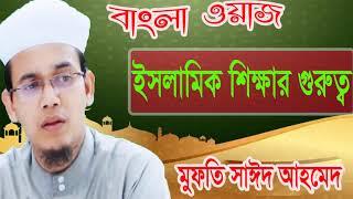 ইসলামিক শিক্ষার গুরুত্ব । Mufty Sayed Ahmed Best Bangla Waz Mahfil | Islamic Lecture Bangla 2019