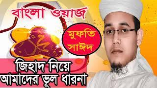 জিহাদ নিয়ে আমাদের ভূল ধারনা । Mufty Sayed Ahmed Best Bangla  Mahfil । New Bangla Waz Mufty Sayed