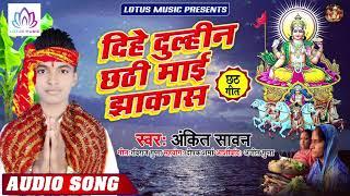#Ankit Sawan - दिहे दुल्हिन छठी माई झक्कास | Dihe Dulhin Chhathi Maai Jhakkas | Bhojpuri Chhath Song