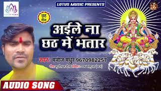 अइले ना छठ में भतार - Aile Na Chhath Me Bhatar - Manoj Madhur - New Bhojpuri Chhath Song 2019