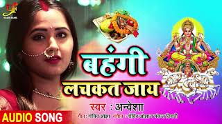 बहंगी लचकत जाय | Bahangi Lachkat Jay | Anwesha | Official Chhath Puja song 2019