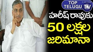 50 Lakh Fine for Harish Rao | Harish Rao Latest News | Telangana News | TRS Party | Top Telugu TV