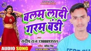 बलम लादी गरम बंडी - Sandeep Raja का New भोजपुरी सांग - New Bhojpuri Song 2019