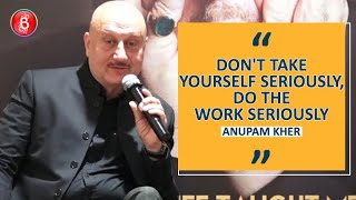 Anupam Kher: Don't Take Yourself Seriously, Do The Work Seriously