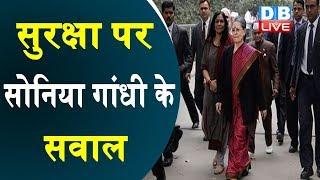 सुरक्षा पर Sonia Gandhi के सवाल | Sonia Gandhiका  SPG प्रमुख को पत्र |#DBLIVE