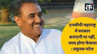 एनसीपी महाराष्ट्र में सरकार बनाएगी या नहीं, जल्द होगा फैसला : प्रफुल्ल पटेल