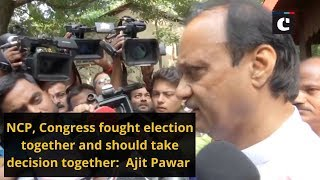NCP, Congress fought election together and should take decision together: Ajit Pawar