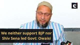 We neither support BJP nor Shiv Sena led Govt: Owaisi