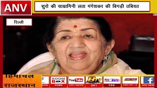 दिल्ली की साम्रागिनी लता मंगेशकर की बिगड़ी तबियत || ANV NEWS DELHI - NATIONAL