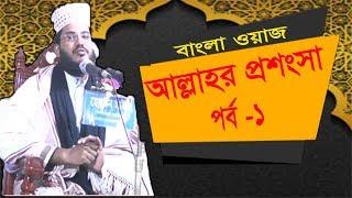 Best Bangla Waz Mahfil 2019 | Latest Bangla Waz |  আল্লাহর প্রশংসার ওয়াজ পর্ব-১ | Islamic Lecture
