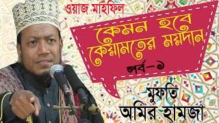 Mufty Amir Hamja Best Bangla Waz 2019 | কেয়ামতের ময়দান । পর্ব-১ । Bangla Waz Mahfil Amir Hamja