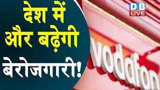 देश में और बढ़ेगी बेरोजगारी! | Unemployment | Vodafone Idea is considering to shut down operations