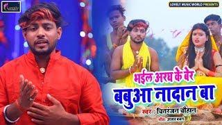 HD VIDEO भईल अरघ के बेर बबुआ बा नादान - Chitranjan Chauhan | Bhojpuri New Chhath Song 2019