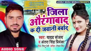 Antra Singh Priyanka का सबसे बड़ा गाना 2019| जिला औरंगाबाद क दी जवानी  बर्बाद | Sanjay-Bhojpuri Song