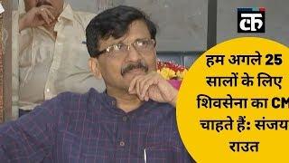 हम अगले 25 सालों के लिए शिवसेना का CM चाहते हैं: संजय राउत