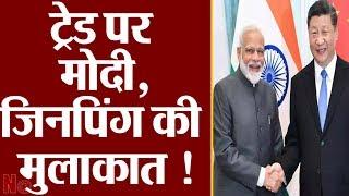 Modi और Xi Jinping की मुलाकात के निकलेंगे नये मायने..ट्रेड पर दिखेगा अब असर !
