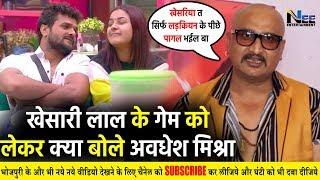 बिग बॉस में Khesari Lal के Game को देख क्या बोले भोजपुरी खलनायक Awadhesh Mishra