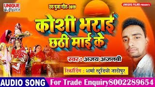 Koshi Bharai Chhathi Mai Ke ( Latest Bhojpuri Chhath Song 2019 ) - Ajay Ajnabi