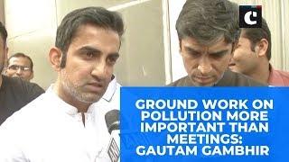Ground work on pollution more important than meetings: Gautam Gambhir