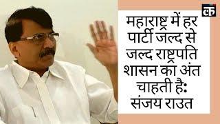 महाराष्ट्र में हर पार्टी जल्द से जल्द राष्ट्रपति शासन का अंत चाहती है- संजय राउत