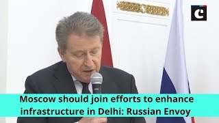 Moscow should join efforts to enhance infrastructure in Delhi: Russian Envoy
