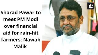 Sharad Pawar to meet PM Modi over financial aid for rain-hit farmers: Nawab Malik
