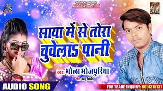 Bhola Bhojpuriya का New सुपरहिट Song - साया में से तोरा चुवेलाs पानी - Bhojpuri Hit Song 2019