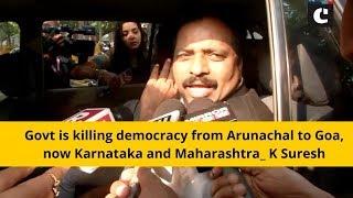 Govt is killing democracy from Arunachal to Goa, now Karnataka and Maharashtra: K Suresh