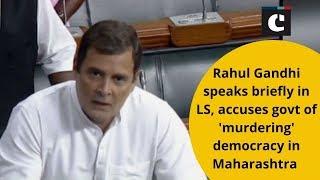 Rahul Gandhi speaks briefly in LS, accuses govt of 'murdering' democracy in Maharashtra
