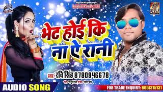 सुपरहिट लोकगीत - भेट होई कि न ऐ रानी - Ravi Singh - New Bhojpuri SOng 2019