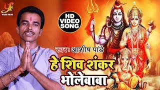हे शिव शंकर भोलेबाबा - Ashish Pandey - He Shiv Shankar Bhole Baba - Bhojpuri Devotional Songs