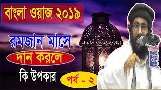 রমজান মাসে দান করলে উপকার কি ? পর্ব ০2 ।  Bangla New Waz Mahfil 2019 | Islamic Lecture Bangla