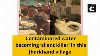 Contaminated water becoming 'silent killer' in this Jharkhand village
