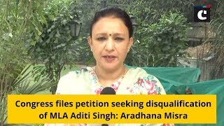 Congress files petition seeking disqualification of MLA Aditi Singh: Aradhana Misra