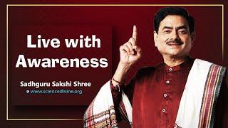 Live with awareness I जागरूक जीवन जीयो। #SadhguruSakshiShree