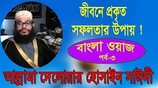 Allama Delwar Hossain Saidi Bangla Waz mahfil |  জীবনের প্রকৃত সফলতার উপাই নিয়ে ওয়াজ | Part - 3