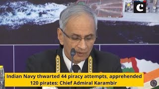 Indian Navy thwarted 44 piracy attempts, apprehended 120 pirates: Chief Admiral Karambir