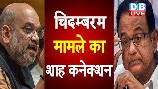 चिदम्बरम मामले का शाह कनेक्शन | Shah connection of Chidambaram case | P. Chidambaram latest news