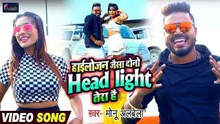 मोनू अलबेला बोले अंतरा सिंह प्रियंका को - हाईलोजन जैसा Dono Headlight Tera Hai | VIDEO SONG 2019