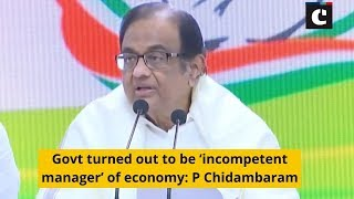 Govt turned out to be 'incompetent manager' of economy: P Chidambaram