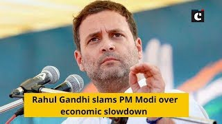 Rahul Gandhi slams PM Modi over economic slowdown