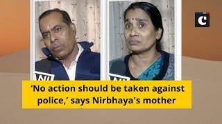 'No action should be taken against police,' says Nirbhaya's mother