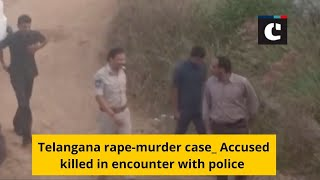 Telangana rape-murder case_ Accused killed in encounter with police
