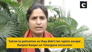 'Salute to policemen as they didn't let rapists escape'_ Ranjeet Ranjan on Telangana encounter