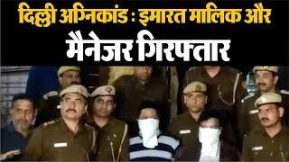 दिल्ली अग्निकांड : इमारत मालिक मोहम्मद रेहान और मैनेजर फुरकान गिरफ्तार