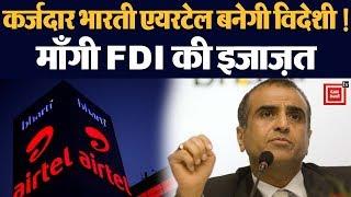 कर्ज़ उतारने के लिए भर्ती एयरटेल ने माँगी सरकार से FDI (विदेशी निवेश) की आज्ञा।