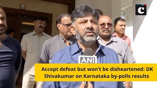 Accept defeat but won't be disheartened: DK Shivakumar on Karnataka by-polls results