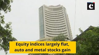 Equity indices largely flat, auto and metal stocks gain