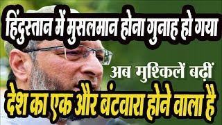 हिंदुस्तान में मुसलमान होना गुनाह हो गया, देश का एक और बंटवारा होने वाला है | Asaduddin Owaisi